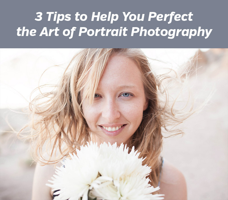 3 Tips to Help You Perfect the Art of Portrait Photography