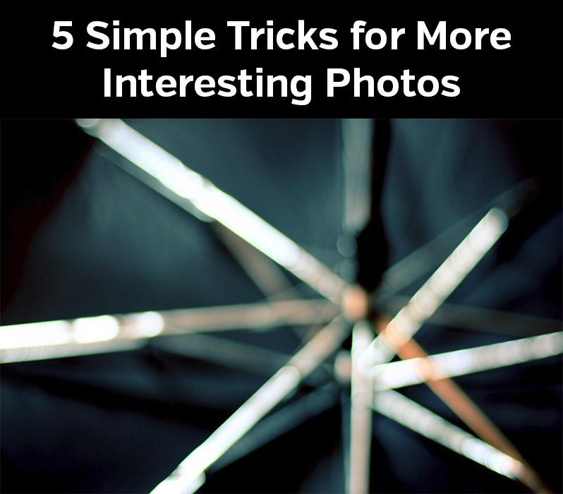 5 Easy Tricks for More Interesting Photos